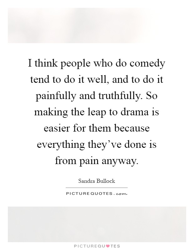 I think people who do comedy tend to do it well, and to do it painfully and truthfully. So making the leap to drama is easier for them because everything they've done is from pain anyway Picture Quote #1