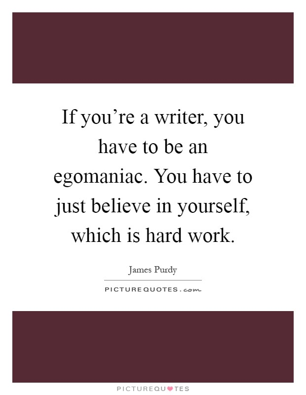 If you're a writer, you have to be an egomaniac. You have to just believe in yourself, which is hard work Picture Quote #1