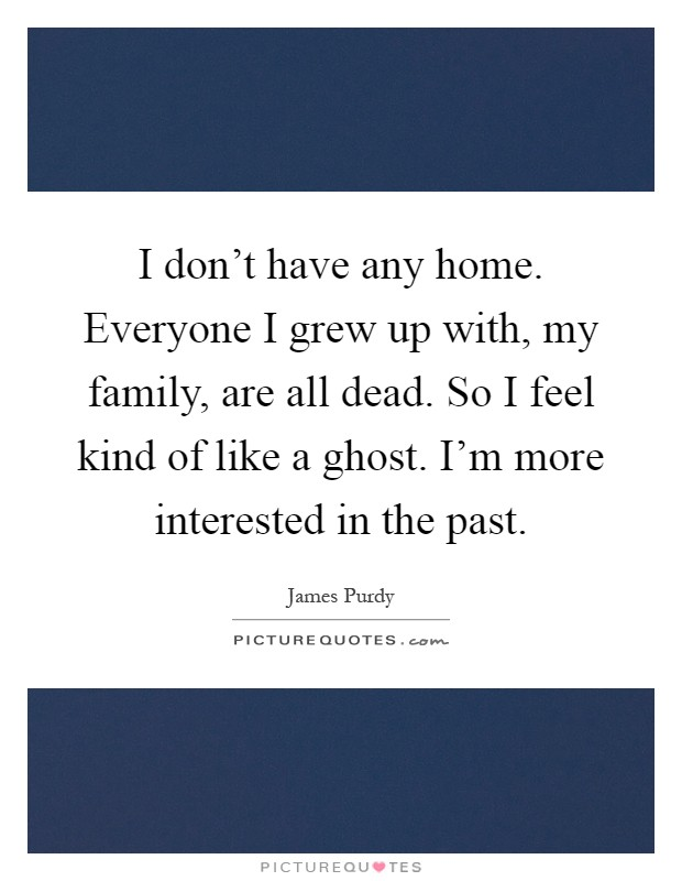 I don't have any home. Everyone I grew up with, my family, are all dead. So I feel kind of like a ghost. I'm more interested in the past Picture Quote #1