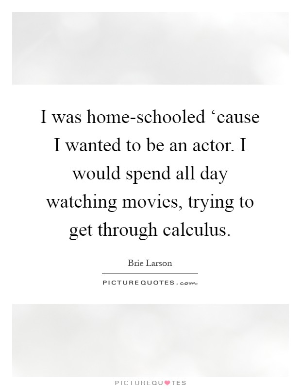I was home-schooled 'cause I wanted to be an actor. I would spend all day watching movies, trying to get through calculus Picture Quote #1