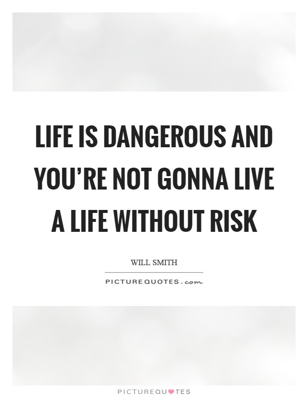 Life is dangerous and you're not gonna live a life without risk Picture Quote #1