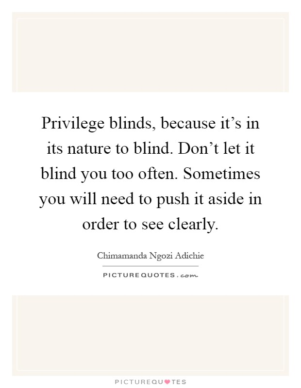 Privilege blinds, because it's in its nature to blind. Don't let it blind you too often. Sometimes you will need to push it aside in order to see clearly Picture Quote #1