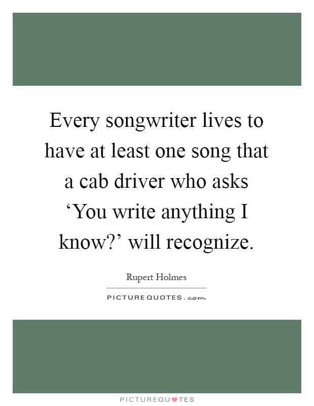 Every songwriter lives to have at least one song that a cab driver who asks 'You write anything I know?' will recognize Picture Quote #1