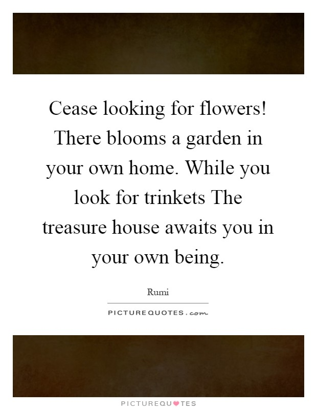 Cease looking for flowers! There blooms a garden in your own home. While you look for trinkets The treasure house awaits you in your own being Picture Quote #1