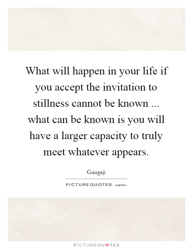 What will happen in your life if you accept the invitation to stillness cannot be known ... what can be known is you will have a larger capacity to truly meet whatever appears Picture Quote #1