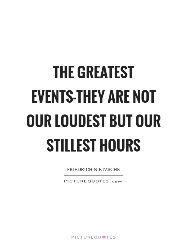 The greatest events-they are not our loudest but our stillest hours Picture Quote #1
