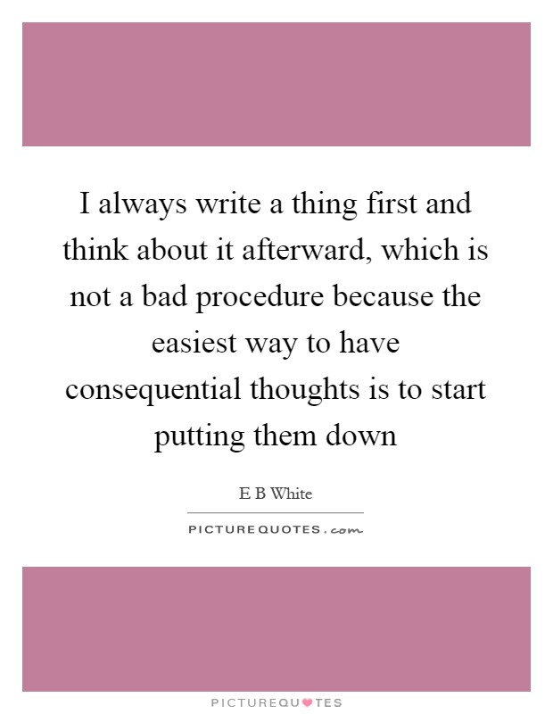 I always write a thing first and think about it afterward, which is not a bad procedure because the easiest way to have consequential thoughts is to start putting them down Picture Quote #1