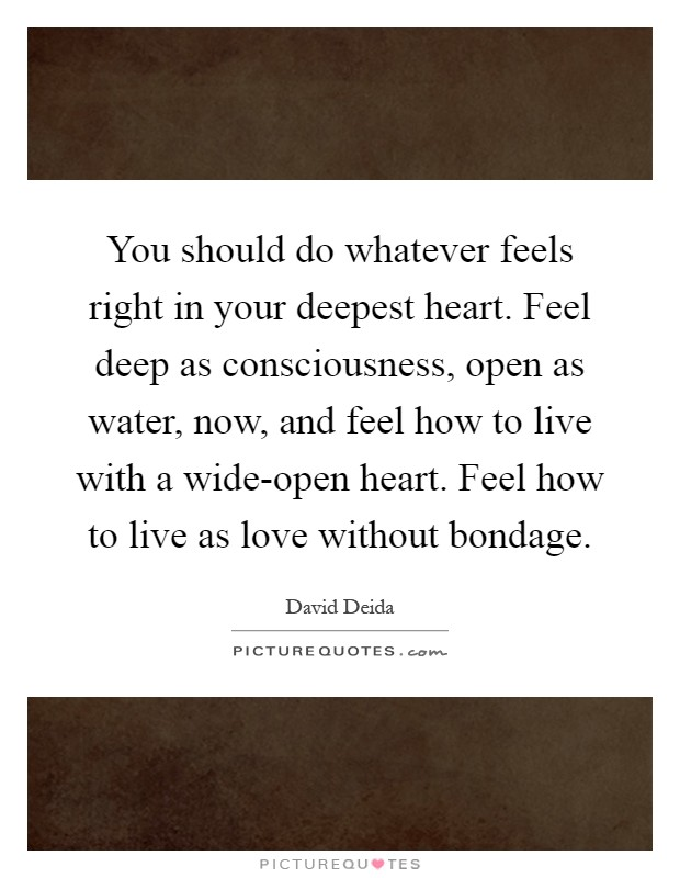 You should do whatever feels right in your deepest heart. Feel deep as consciousness, open as water, now, and feel how to live with a wide-open heart. Feel how to live as love without bondage Picture Quote #1