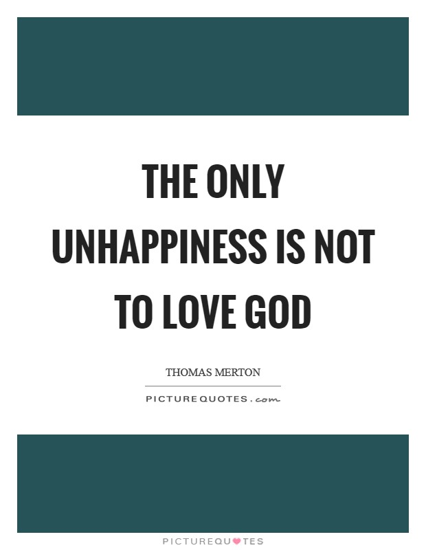 The only unhappiness is not to love God Picture Quote #1