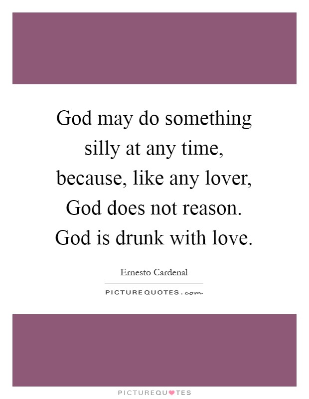 God may do something silly at any time, because, like any lover, God does not reason. God is drunk with love Picture Quote #1