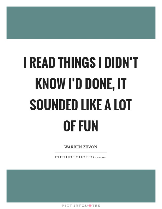 I read things I didn't know I'd done, It sounded like a lot of fun Picture Quote #1