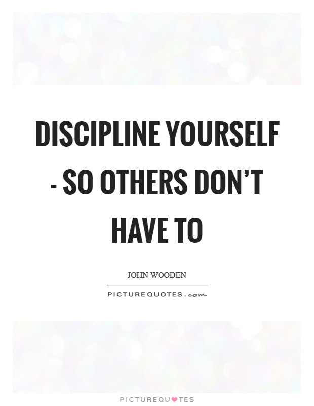 Discipline yourself - so others don't have to Picture Quote #1