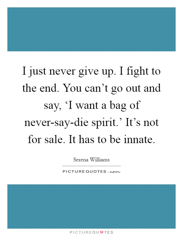 I just never give up. I fight to the end. You can't go out and say, 'I want a bag of never-say-die spirit.' It's not for sale. It has to be innate Picture Quote #1