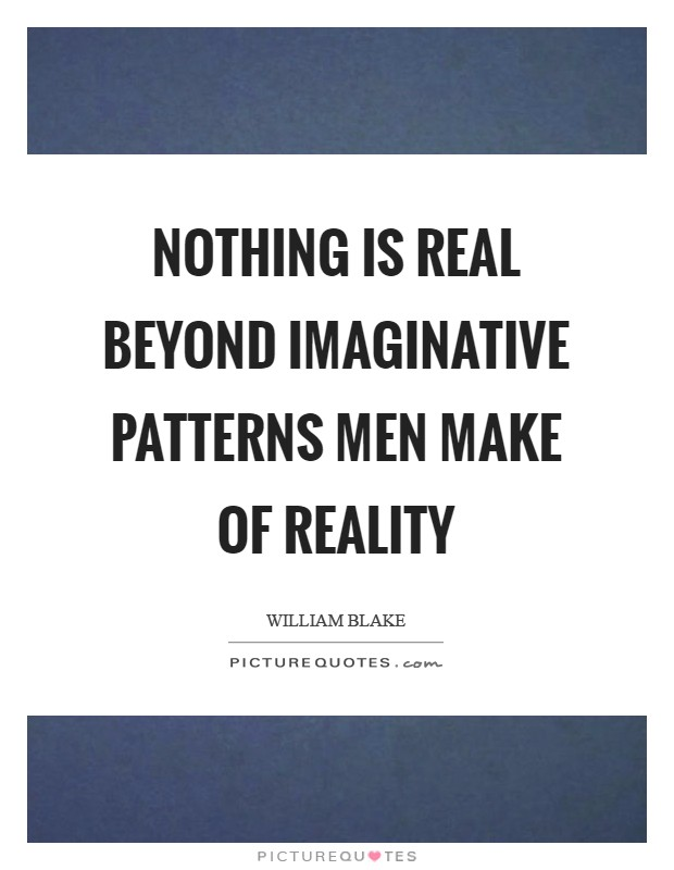 Nothing is real beyond imaginative patterns men make of reality Picture Quote #1