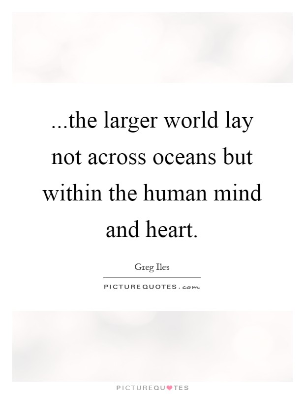 ...the larger world lay not across oceans but within the human mind and heart Picture Quote #1