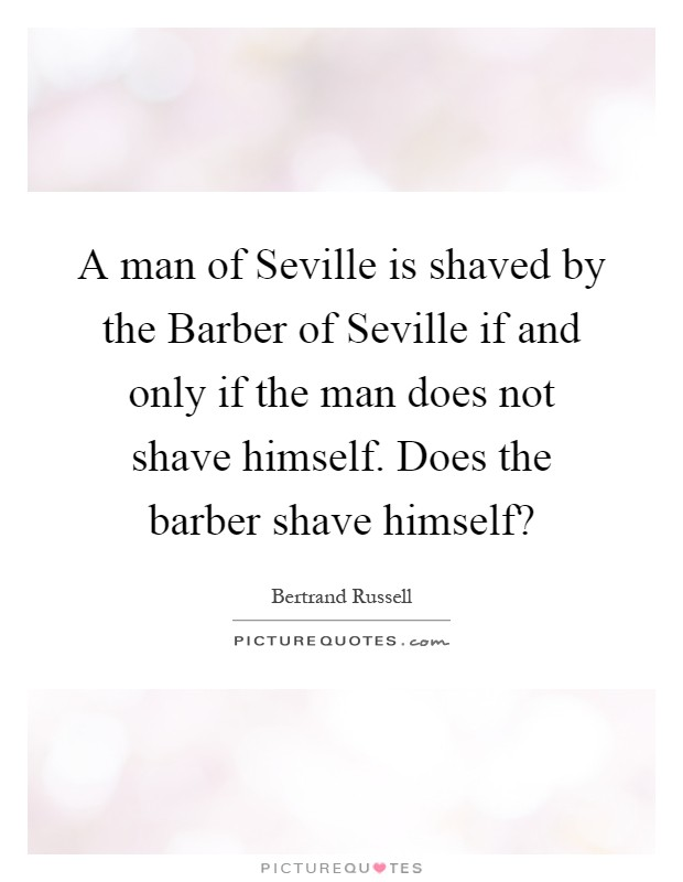 A man of Seville is shaved by the Barber of Seville if and only if the man does not shave himself. Does the barber shave himself? Picture Quote #1