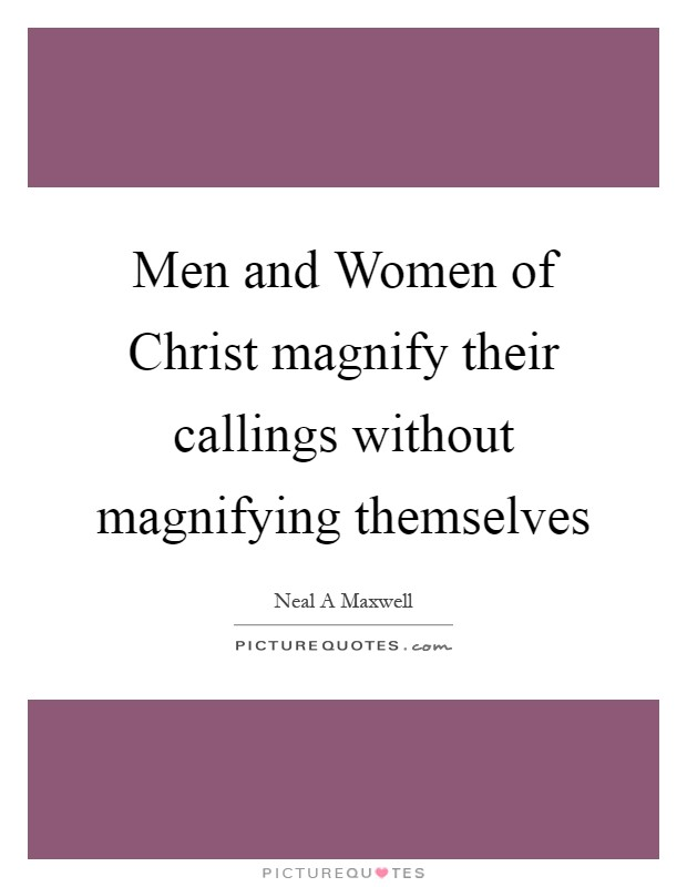 Men and Women of Christ magnify their callings without magnifying themselves Picture Quote #1