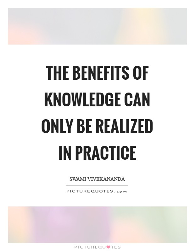 The benefits of knowledge can only be realized in practice Picture Quote #1