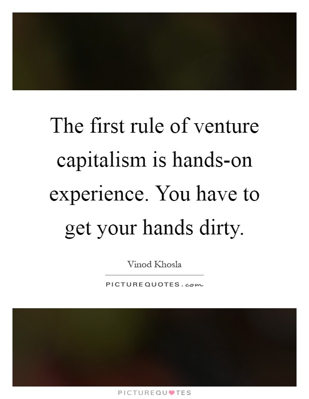 The first rule of venture capitalism is hands-on experience. You have to get your hands dirty Picture Quote #1