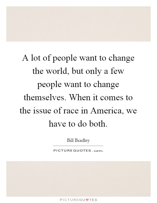 A lot of people want to change the world, but only a few people want to change themselves. When it comes to the issue of race in America, we have to do both Picture Quote #1