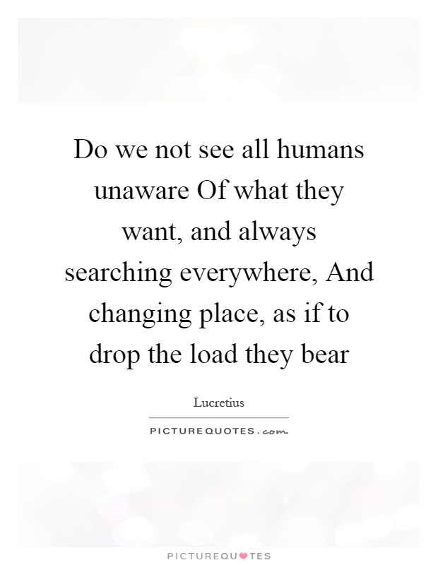 Do we not see all humans unaware Of what they want, and always searching everywhere, And changing place, as if to drop the load they bear Picture Quote #1