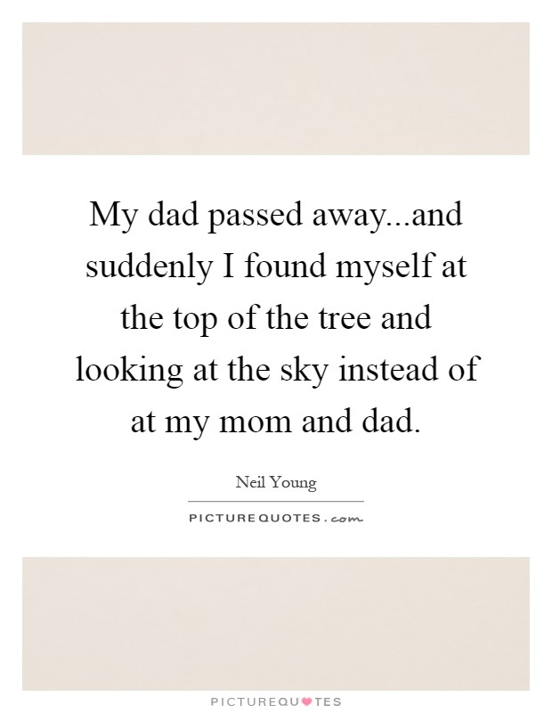 My dad passed away...and suddenly I found myself at the top of the tree and looking at the sky instead of at my mom and dad Picture Quote #1