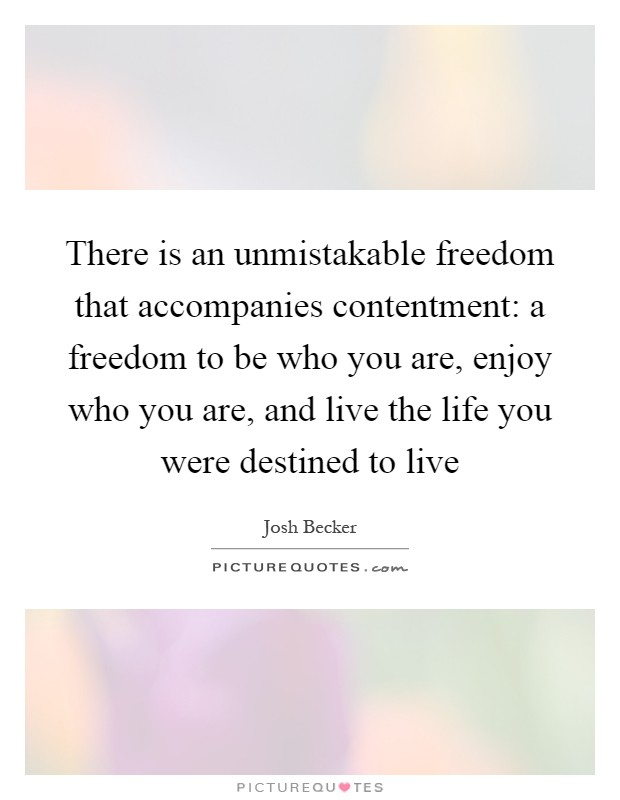There is an unmistakable freedom that accompanies contentment: a freedom to be who you are, enjoy who you are, and live the life you were destined to live Picture Quote #1