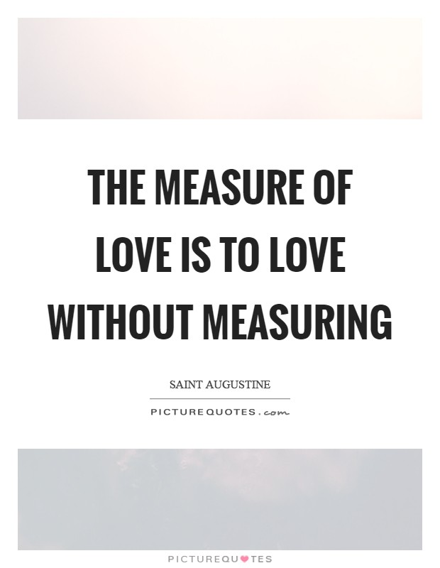 The measure of love is to love without measuring Picture Quote #1