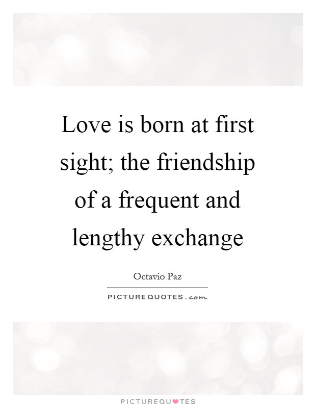 Love is born at first sight; the friendship of a frequent and lengthy exchange Picture Quote #1