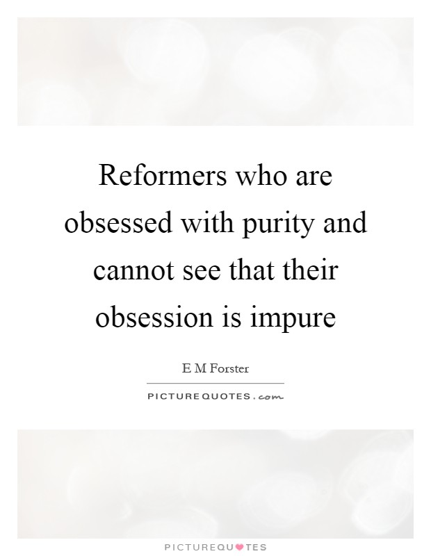 Reformers who are obsessed with purity and cannot see that their obsession is impure Picture Quote #1