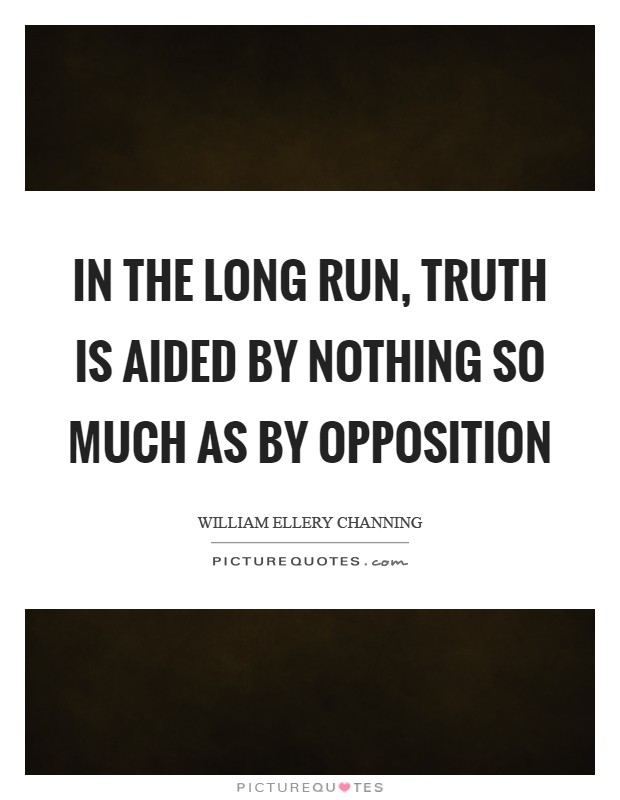 In the long run, truth is aided by nothing so much as by opposition Picture Quote #1