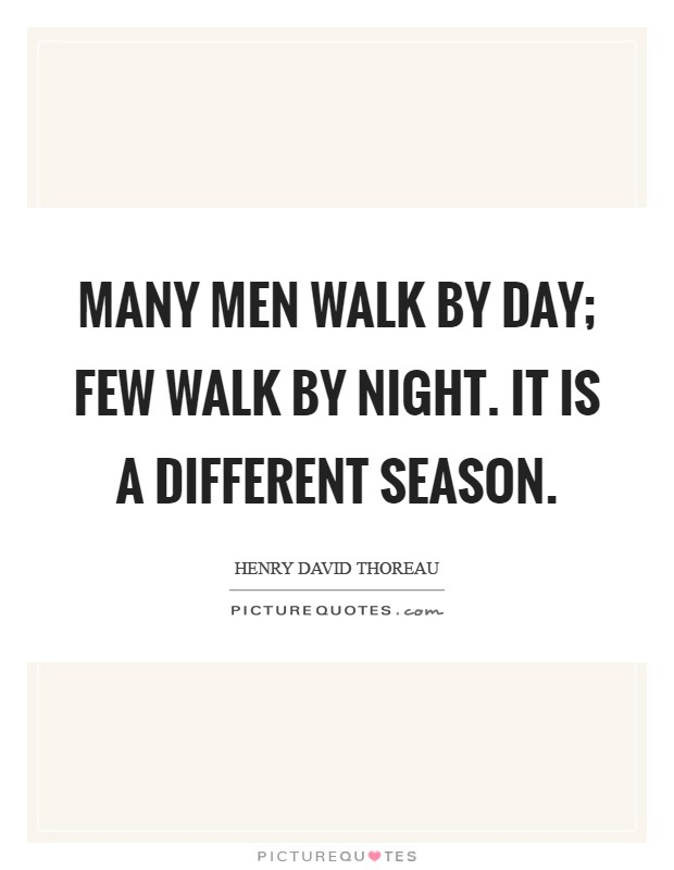 Many men walk by day; few walk by night. It is a different season Picture Quote #1