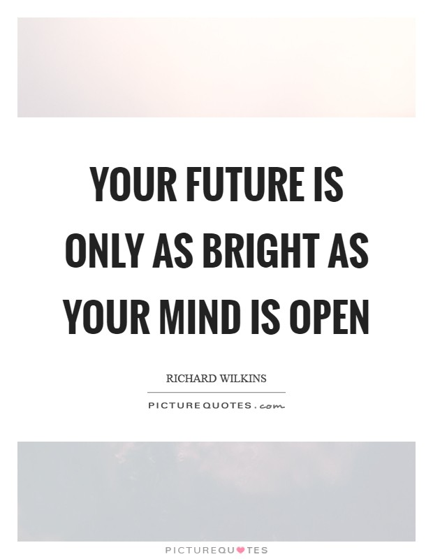 Your future is only as bright as your mind is open Picture Quote #1