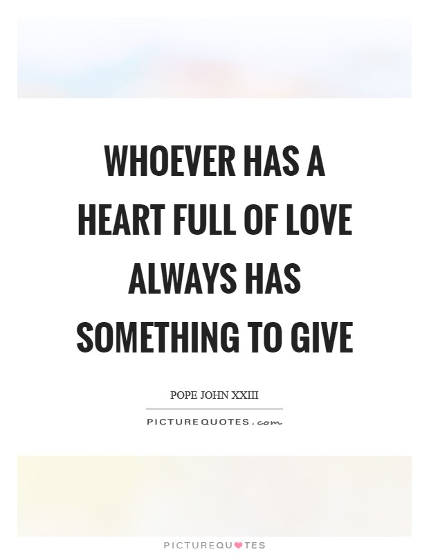 Whoever has a heart full of love always has something to give Picture Quote #1