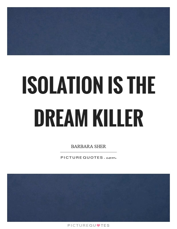 Isolation is the dream killer Picture Quote #1
