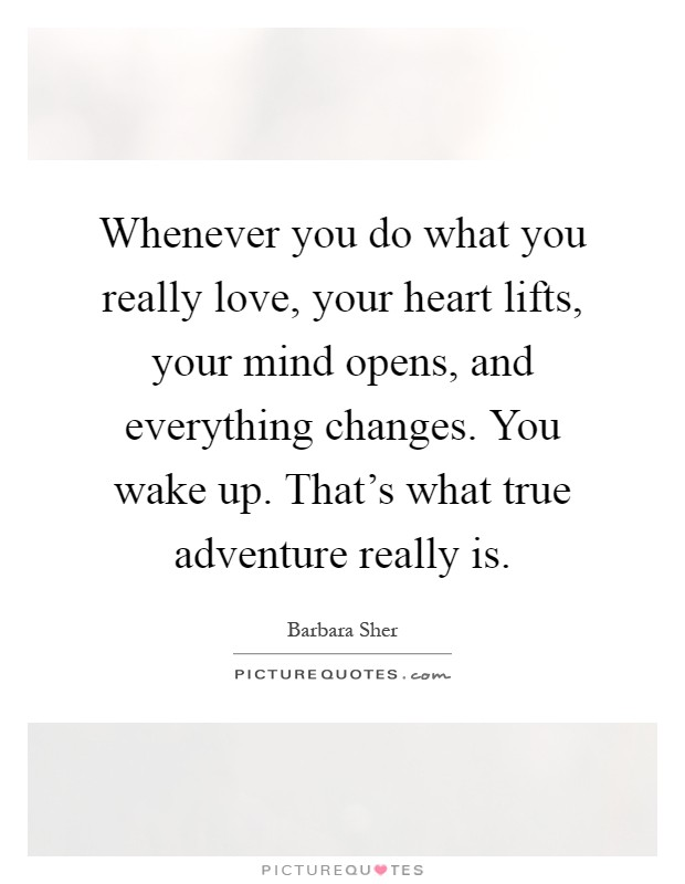 Whenever you do what you really love, your heart lifts, your mind opens, and everything changes. You wake up. That's what true adventure really is Picture Quote #1
