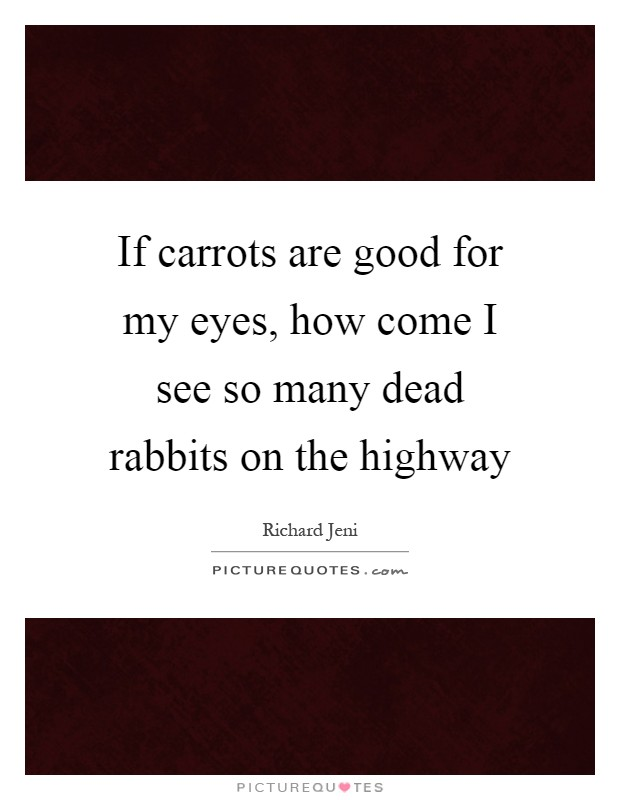 If carrots are good for my eyes, how come I see so many dead rabbits on the highway Picture Quote #1