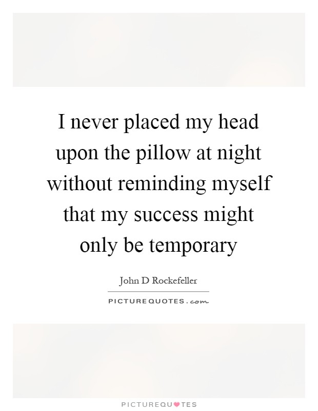 I never placed my head upon the pillow at night without reminding myself that my success might only be temporary Picture Quote #1