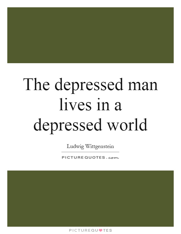 The depressed man lives in a depressed world Picture Quote #1