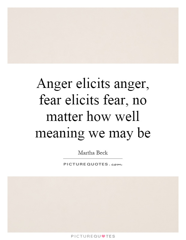 Anger elicits anger, fear elicits fear, no matter how well meaning we may be Picture Quote #1