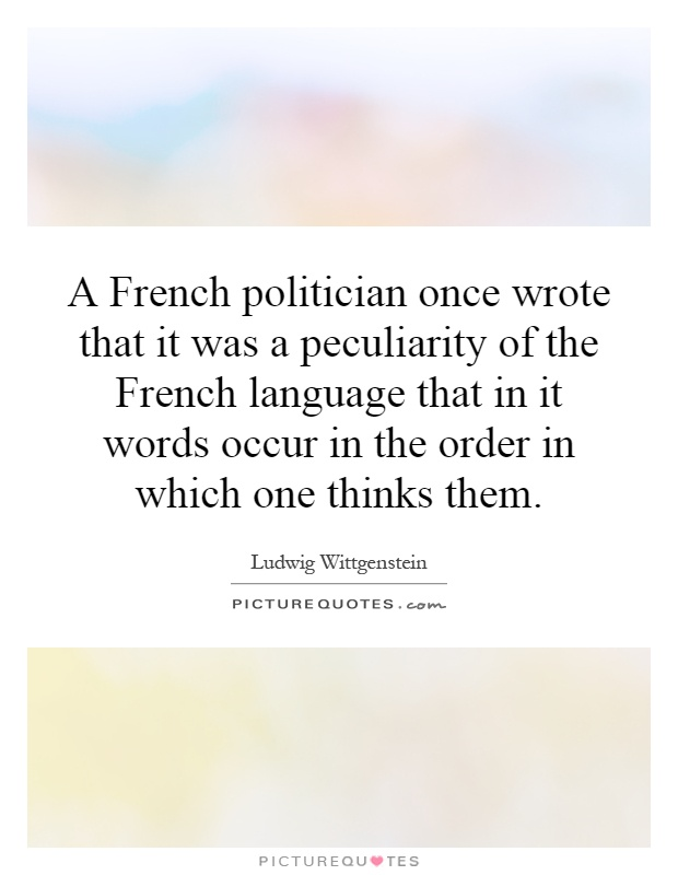 A French politician once wrote that it was a peculiarity of the French language that in it words occur in the order in which one thinks them Picture Quote #1