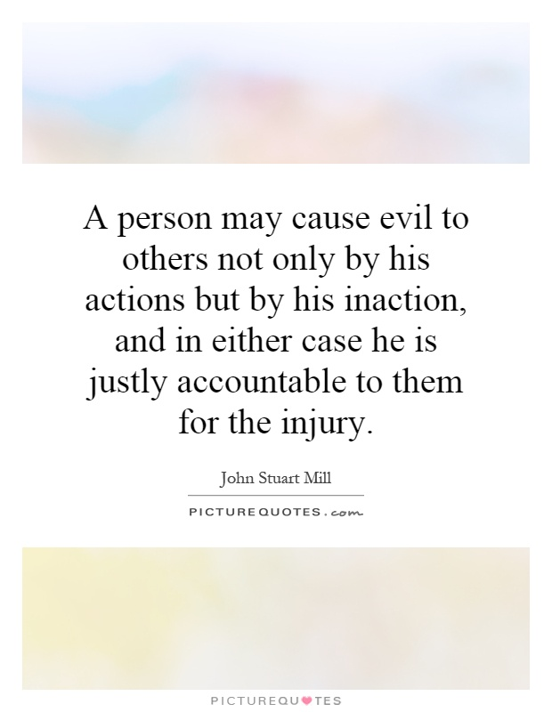 A person may cause evil to others not only by his actions but by his inaction, and in either case he is justly accountable to them for the injury Picture Quote #1
