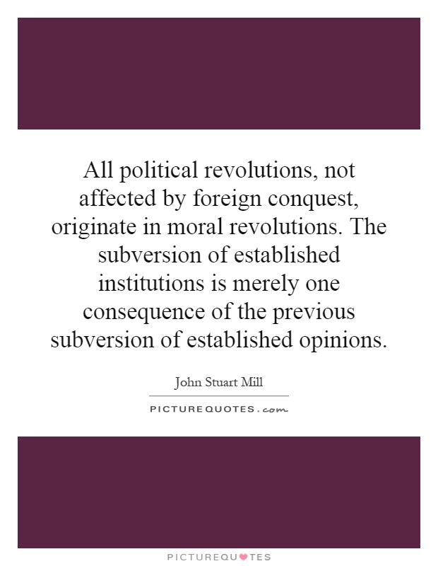 All political revolutions, not affected by foreign conquest, originate in moral revolutions. The subversion of established institutions is merely one consequence of the previous subversion of established opinions Picture Quote #1