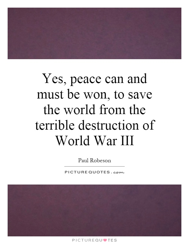 Yes, peace can and must be won, to save the world from the terrible destruction of World War III Picture Quote #1