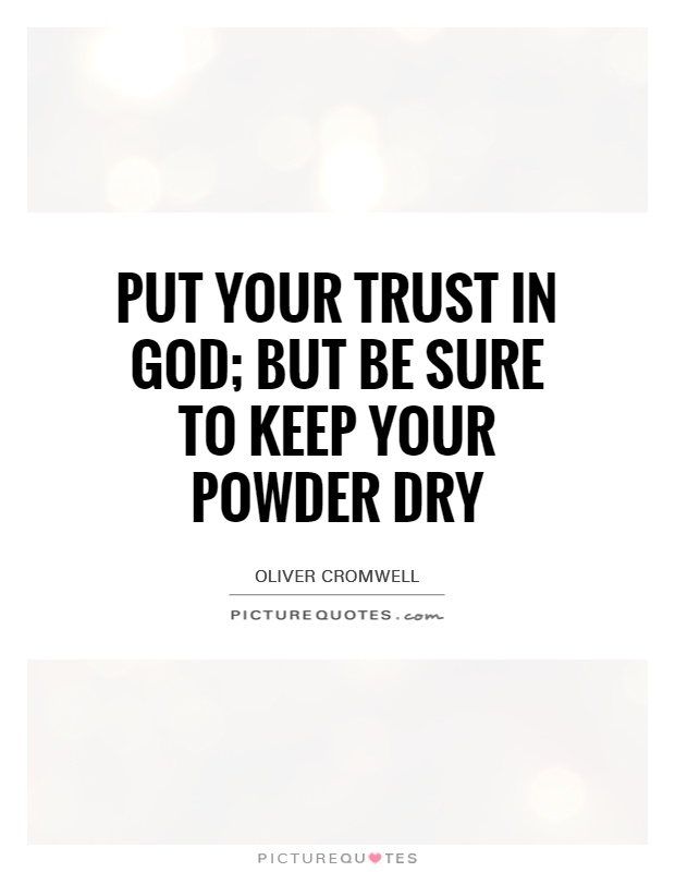 Put your trust in God; but be sure to keep your powder dry Picture Quote #1
