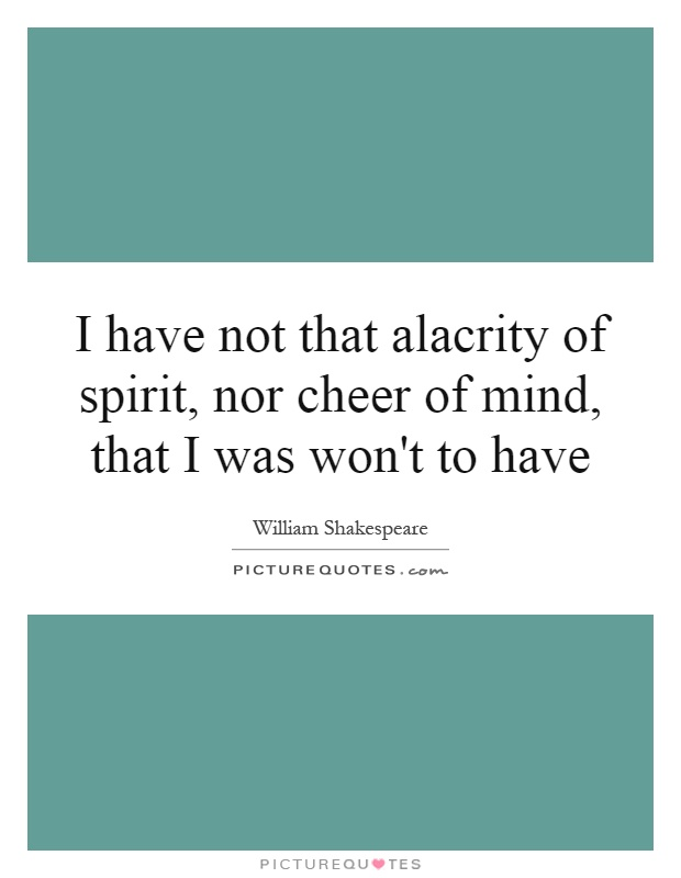 I have not that alacrity of spirit, nor cheer of mind, that I was won't to have Picture Quote #1