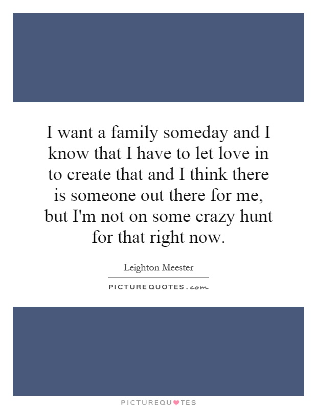 I want a family someday and I know that I have to let love in to create that and I think there is someone out there for me, but I'm not on some crazy hunt for that right now Picture Quote #1