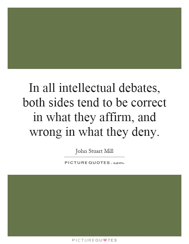 In all intellectual debates, both sides tend to be correct in what they affirm, and wrong in what they deny Picture Quote #1