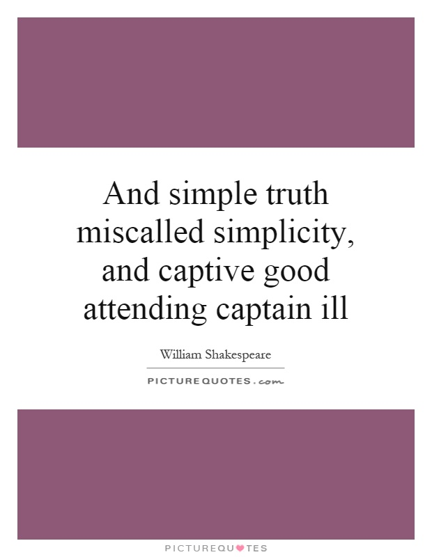 And simple truth miscalled simplicity, and captive good attending captain ill Picture Quote #1