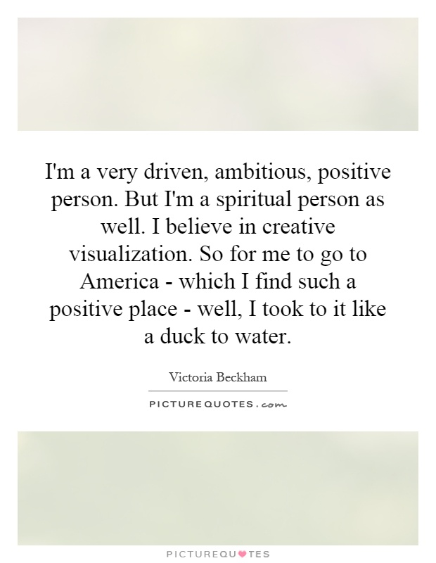 I'm a very driven, ambitious, positive person. But I'm a spiritual person as well. I believe in creative visualization. So for me to go to America - which I find such a positive place - well, I took to it like a duck to water Picture Quote #1